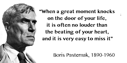 Boris Pasternak When a great moment knocks on the door of your life it is often no louder than the beating of your heart and it is very easy to miss it
