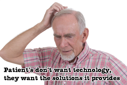 Patients don't want technology, they want the solutions it provides