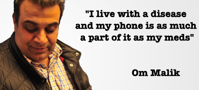 Om Malik I live with a disease and my phone is as much a part of it as my meds