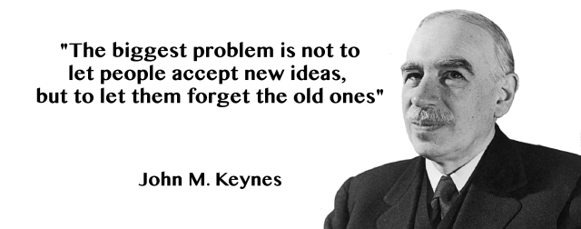 John Maynard Keynes The biggest problem is not to let people accept new ideas, but to let them forget the old ones